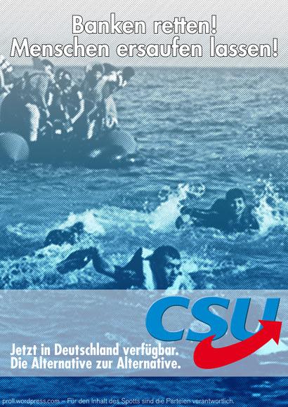 Im Hintergrund ein Bild von kurz vor dem Ertrinken geretteten Mittelmeer-Flüchtlingen. Dazu der Text: Banken retten! Menschen ersaufen lassen! -- Jetzt in Deutschland verfügbar. Die Alternative zur Alternative. -- Unter dem gewöhnlichen CSU-Logo ist der rote Pfeil aus dem Logo der Alternative für Deutschland angebracht