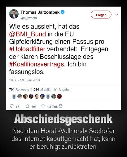 Tweet von Thomas Jarzombek, @tj_tweets vom 29. Juni 2018, 10:08 Uhr: 'Wie es aussieht, hat das @BMI_Bund in die EU Gipfelerklärung einen Passus pro #Uploadfilter verhandelt. Entgegen der klaren Beschlusslage des #Koalitionsvertrags. Ich bin fassungslos.'. Darunter mein Text: 'Abschiedsgeschenk -- Nachdem Horst »Vollhorst« Seehofer das Internet kaputtgemacht hat, kann er beruhigt zurücktreten.'