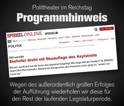 Polittheater im Reichstag: Programmhinweis -- Screenshot Spiegel Online mit der Überschrift CDU und CSU: Seehofer droht mit Neuauflage des Asylstreits -- Wegen des außerordentlich großen Erfolges der Aufführung wiederholen wir diese für den Rest der laufenden Legislaturperiode.