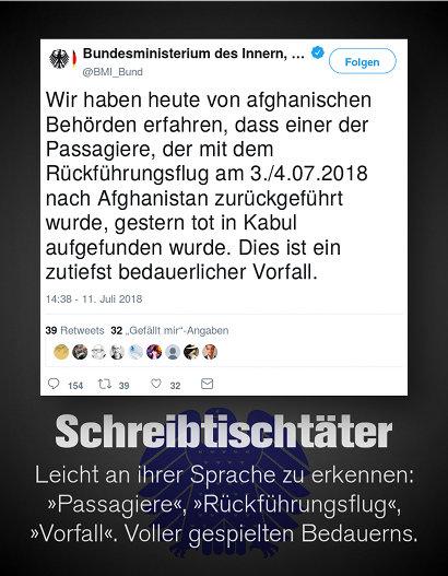 Tweet von @BMI_Bund, Bundesministerium des Inneren, verifizierter Account, 11. Juli 2018, 14:38 Uhr -- Wir haben heute von afghanischen Behörden erfahren, dass einer der Passagiere, der mit dem Rückführungsflug am 3./4.07.2018 nach Afghanistan zurückgeführt wurde, gestern tot in Kabul aufgefunden wurde. Dies ist ein zutiefst bedauerlicher Vorfall. -- Dazu mein Text: Schreibtischtäter -- Leicht an ihrer Sprache zu erkennen: 'Passagiere', 'Rückführungsflug', 'Vorfall'. Voller gespielten Bedauerns.