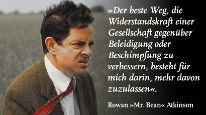 Der beste Weg, die Widerstandskraft einer Gesellschaft gegenüber Beleidigung oder Beschimpfung zu verbessern, besteht für mich darin, mehr davon zuzulassen. Rowan 'Mr. Bean' Atkinson