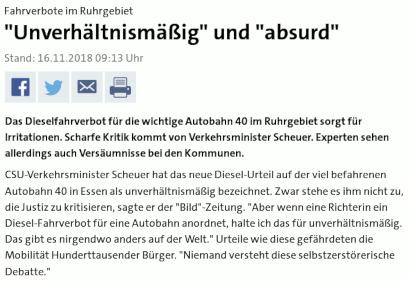 """Fahrverbote im Ruhrgebiet """"Unverhältnismäßig"""" und """"absurd"""" -- Stand: 16.11.2018 09:13 Uhr -- Das Dieselfahrverbot für die wichtige Autobahn 40 im Ruhrgebiet sorgt für Irritationen. Scharfe Kritik kommt von Verkehrsminister Scheuer. Experten sehen allerdings auch Versäumnisse bei den Kommunen. -- CSU-Verkehrsminister Scheuer hat das neue Diesel-Urteil auf der viel befahrenen Autobahn 40 in Essen als unverhältnismäßig bezeichnet. Zwar stehe es ihm nicht zu, die Justiz zu kritisieren, sagte er der """"Bild""""-Zeitung. """"Aber wenn eine Richterin ein Diesel-Fahrverbot für eine Autobahn anordnet, halte ich das für unverhältnismäßig. Das gibt es nirgendwo anders auf der Welt."""" Urteile wie diese gefährdeten die Mobilität Hunderttausender Bürger. """"Niemand versteht diese selbstzerstörerische Debatte."""""""