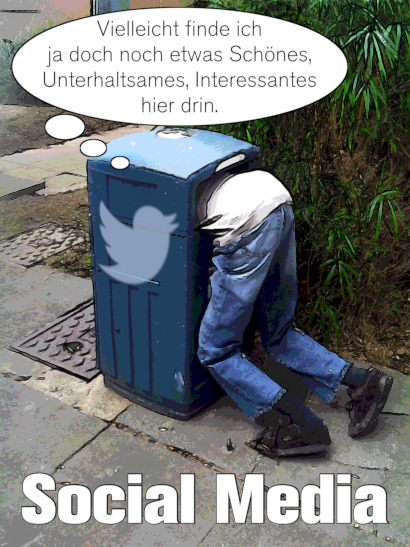 Bild eines Mannes, der knieend seinen Kopf in eine blaue, US-amerikanische Mülltonne steckt, auf deren Seite ein Twitter-Logo angebracht ist. Darüber eine Gedankenblase mit dem Text »Vielleicht finde ich ja doch noch etwas Schönes, Unterhaltsames, Interessantes hier drin.«. Darunter die Worte »Social Media«.