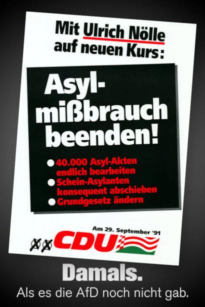 CDU-Wahlplakat zur Landtagswahl in Schleswig-Holstein 1991 -- Mit Ulrich Nölle auf neuem Kurs: -- Asylmißbrauch beenden! -- 40.000 Asyl-Akten endlich bearbeiten -- Schein-Asylanten konsequent abschieben -- Grundgesetz ändern -- Auf 29. Septemeber 1991 CDU wählen -- Mein Text darunter: Damals. Als es die AfD noch nicht gab.