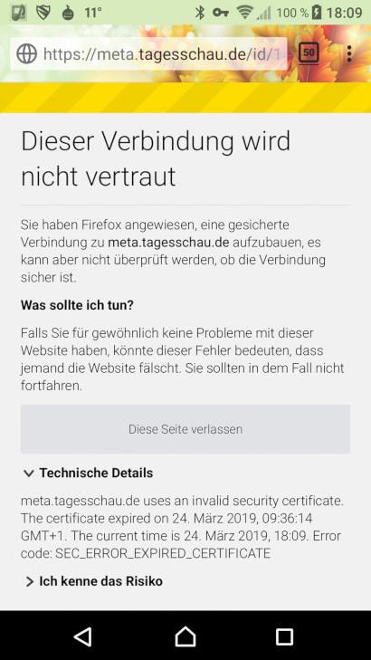 Website meta.tagesschau.de in einem Firefox-Browser auf einem Smartphone dargestellt -- Dieser Verbindung wird nicht vertraut -- Sie haben Firefox angewiesen, eine gesicherte Verbindung zu meta.tagesschau.de aufzubauen, es kann aber nicht überprüft werden, ob die Verbindung sicher ist. -- Was sollte ich tun? -- Falls Sie für gewöhnlich keine Probleme mit dieser Website haben, könnte dieser Fehler bedeuten, dass jemand die Website fälscht. Sie sollten in dem Fall nicht fortfahren. -- [Diese Seite verlassen] -- Technische Details: -- meta.tagesschau.de uses an invalid security certificate. The certificate expired on 24. März 2019, 09:36:14 GMT +1. The current time is 24. März 2019, 18:09. Error code: SEC_ERROR_EXPIRED_CERTIFICATE