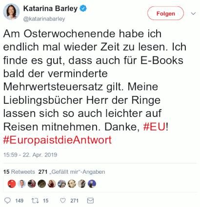 Tweet von Katarina Barley @katarinabarley (SPD), verifizierter Account vom 22. April 2019, 15:59 Uhr: Am Osterwochenende habe ich endlich mal wieder Zeit zu lesen. Ich finde es gut, dass auch für E-Books bald der verminderte Mehrwertsteuersatz gilt. Meine Lieblingsbücher Herr der Ringe lassen sich so auch leichter auf Reisen mitnehmen. Danke, #EU! #EuropaistdieAntwort