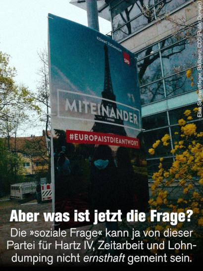 SPD-Wahlplakat für den Europawahlkampf: KOMMT ZUSAMMEN! SPD -- MITEINANDER -- #EUROPAISTDIEANTWORT. Dazu mein Text: Aber was ist jetzt die Frage? Die »soziale Frage« kann ja von dieser Partei für Hartz IV, Zeitarbeit und Lohndumping nicht ernsthaft gemeint sein.