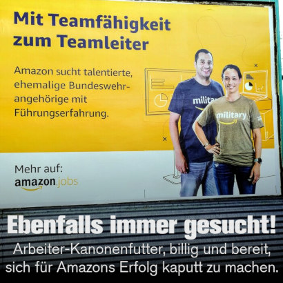 Werbung von Amazon -- Mit Teamfähigkeit zum Teamleiter -- Amazon sucht talentierte, ehemalige Bundeswehrangehörige mit Führungserfahrung. -- Mehr auf Amazon Jobs -- Darunter mein Text: Ebenfalls immer gesucht! -- Arbeiter-Kanonenfutter, billig und bereit, sich für Amazons Erfolg kaputt zu machen.