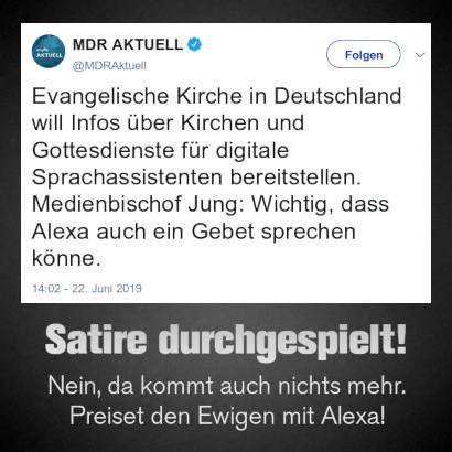 Tweet von MDR Aktuell, verfizierter Account @MDRAktuell vom 22. Juni 2019, 14:02 Uhr -- Evangelische Kirche in Deutschland will Infos über Kirchen und Gottesdienste für digitale Sprachassistenten bereitstellen. Medienbischof Jung: Wichtig, dass Alexa auch ein Gebet sprechen könne.