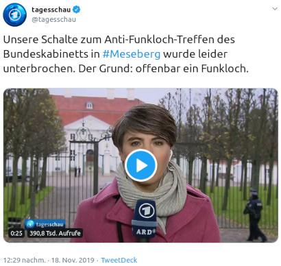 Tweet der Tagesschauredaktion, @tagesschau, verifizierter Account von 12:29 nachm. · 18. Nov. 2019: Unsere Schalte zum Anti-Funkloch-Treffen des Bundeskabinetts in #Meseberg wurde leider unterbrochen. Der Grund: offenbar ein Funkloch.