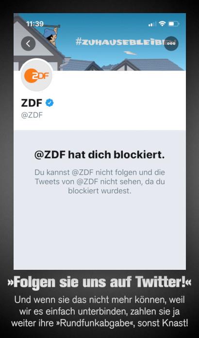 Screenshot Twitter -- @ZDF hat dich blockiert. Du kannst @ZDF nicht folgen und die Tweets von @ZDF nicht sehen, da du blockiert wurdest. -- Dazu mein Text: 'Folgen sie uns auf Twitter!' Und wenn sie das nicht mehr können, weil wir es einfach unterbinden, zahlen sie ja weiter ihre 'Rundfunkabgabe', sonst Knast!