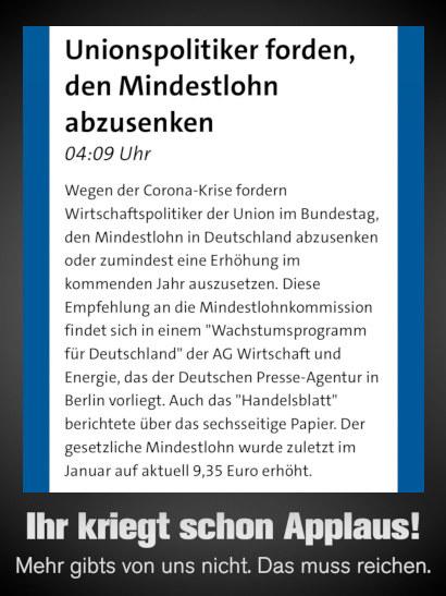 Screenshot Tagesschau: Unionspolitiker forden [sic!], den Mindestlohn abzusenken -- 04:09 Uhr -- Wegen der Corona-Krise fordern Wirtschaftspolitiker der Union im Bundestag, den Mindestlohn in Deutschland abzusenken oder zumindest eine Erhöhung im kommenden Jahr auszusetzen. Diese Empfehlung an die Mindestlohnkommission findet sich in einem 'Wachstumsprogramm für Deutschland' der AG Wirtschaft und Energie, das der Deutschen Presse-Agentur in Berlin vorliegt. Auch das 'Handelsblatt' berichtete über das sechsseitige Papier. Der gesetzliche Mindestlohn wurde zuletzt im Januar auf aktuell 9,35 Euro erhöht. -- Dazu mein Text: Ihr kriegt schon Applaus! Mehr gibts von uns nicht. Das muss reichen.