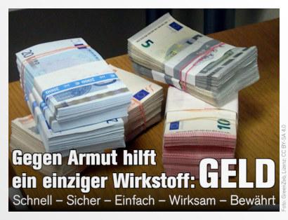 Foto von gebündelten Euro-Banknoten auf einem Tisch. Dazu der Text: Gegen Armut hilft ein einziger Wirkstoff: GELD. Schnell – Sicher – Einfach – Wirksam – Bewährt
