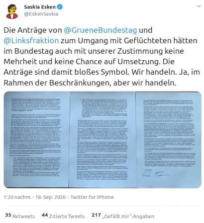 Tweet von Saskia Esken, verifizierter Account, vom 18. September 2020, 13:20 Uhr: Die Anträge von @GrueneBundestag und @Linksfraktion zum Umgang mit Geflüchteten hätten im Bundestag auch mit unserer Zustimmung keine Mehrheit und keine Chance auf Umsetzung. Die Anträge sind damit bloßes Symbol. Wir handeln. Ja, im Rahmen der Beschränkungen, aber wir handeln.